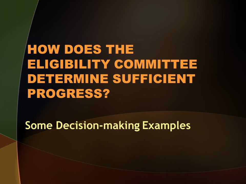 HOW DOES THE ELIGIBILITY COMMITTEE DETERMINE SUFFICIENT PROGRESS Some Decision-making Examples