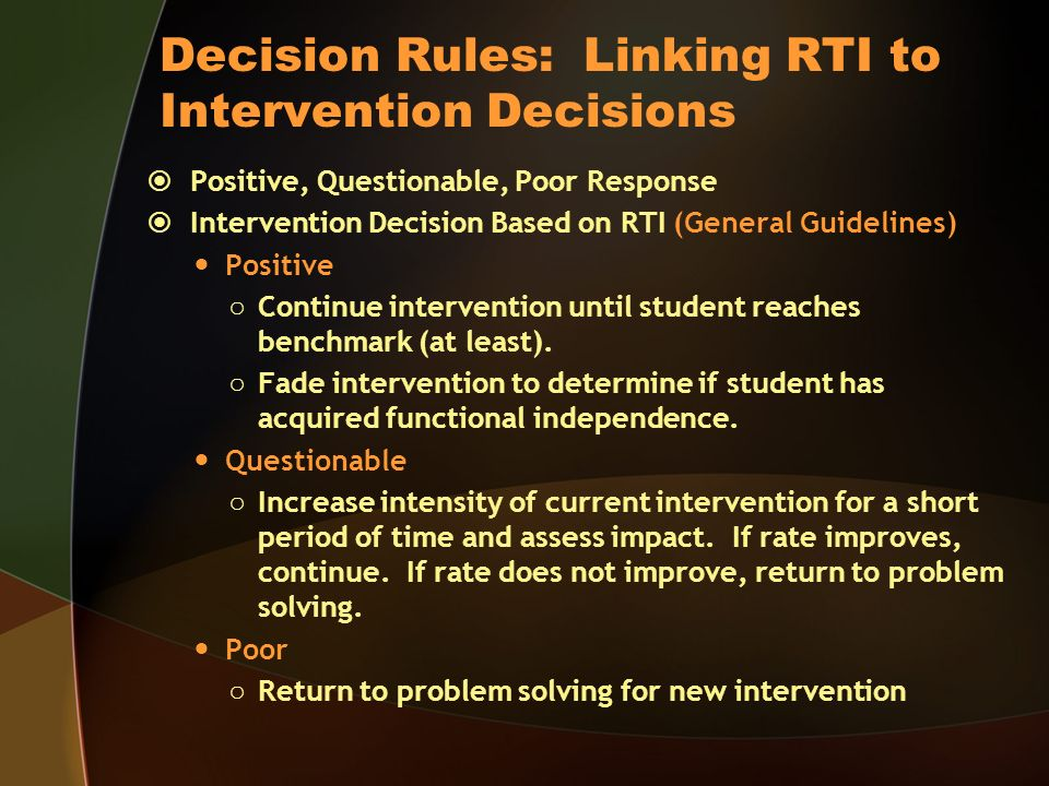 Decision Rules: Linking RTI to Intervention Decisions Positive, Questionable, Poor Response Intervention Decision Based on RTI (General Guidelines) Positive Continue intervention until student reaches benchmark (at least).