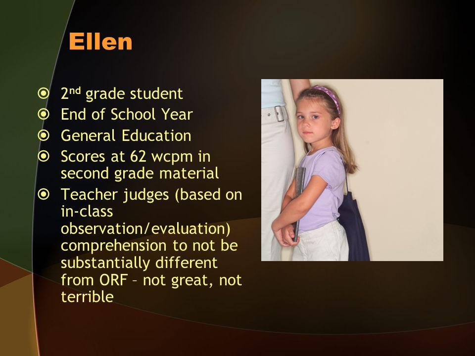 Ellen 2 nd grade student End of School Year General Education Scores at 62 wcpm in second grade material Teacher judges (based on in-class observation/evaluation) comprehension to not be substantially different from ORF – not great, not terrible