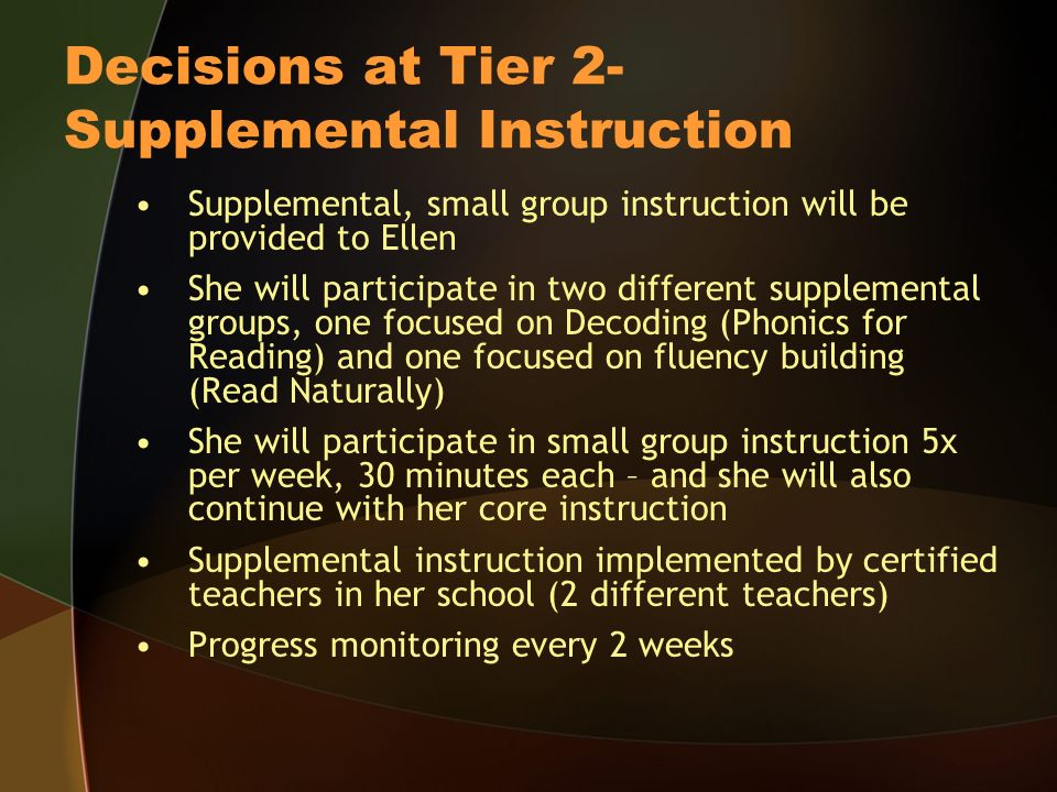 Decisions at Tier 2- Supplemental Instruction Supplemental, small group instruction will be provided to Ellen She will participate in two different supplemental groups, one focused on Decoding (Phonics for Reading) and one focused on fluency building (Read Naturally) She will participate in small group instruction 5x per week, 30 minutes each – and she will also continue with her core instruction Supplemental instruction implemented by certified teachers in her school (2 different teachers) Progress monitoring every 2 weeks