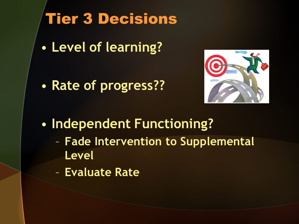 Tier 3 Decisions Level of learning. Rate of progress .