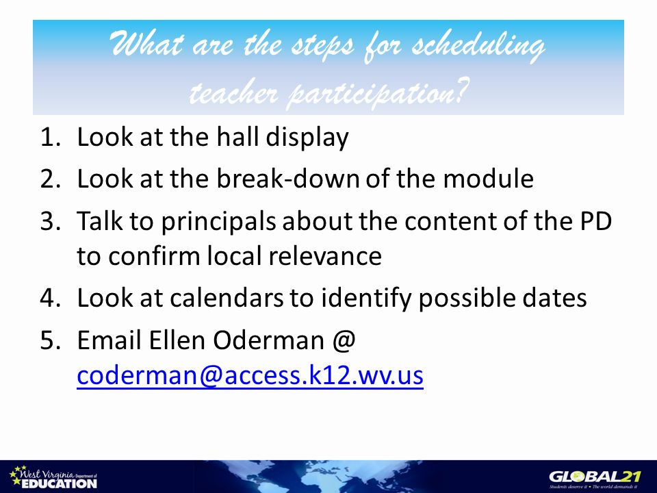 1.Look at the hall display 2.Look at the break-down of the module 3.Talk to principals about the content of the PD to confirm local relevance 4.Look at calendars to identify possible dates 5.Email Ellen Oderman @ coderman@access.k12.wv.us coderman@access.k12.wv.us What are the steps for scheduling teacher participation