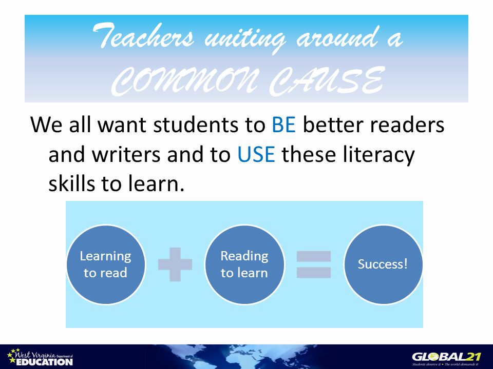 Teachers uniting around a COMMON CAUSE We all want students to BE better readers and writers and to USE these literacy skills to learn.