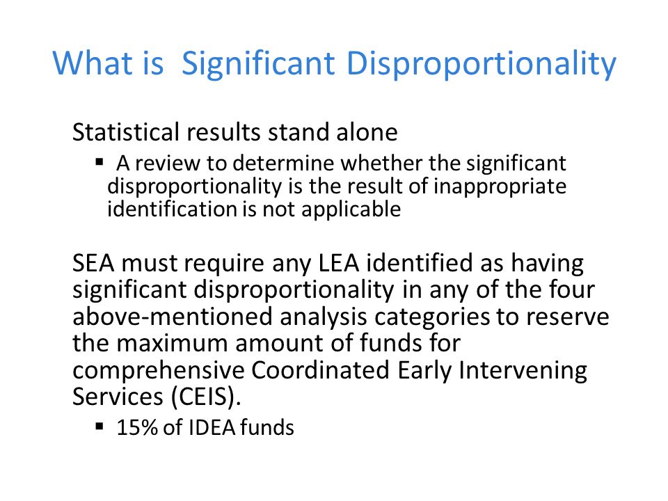 What is Significant Disproportionality Statistical results stand alone A review to determine whether the significant disproportionality is the result of inappropriate identification is not applicable SEA must require any LEA identified as having significant disproportionality in any of the four above-mentioned analysis categories to reserve the maximum amount of funds for comprehensive Coordinated Early Intervening Services (CEIS).