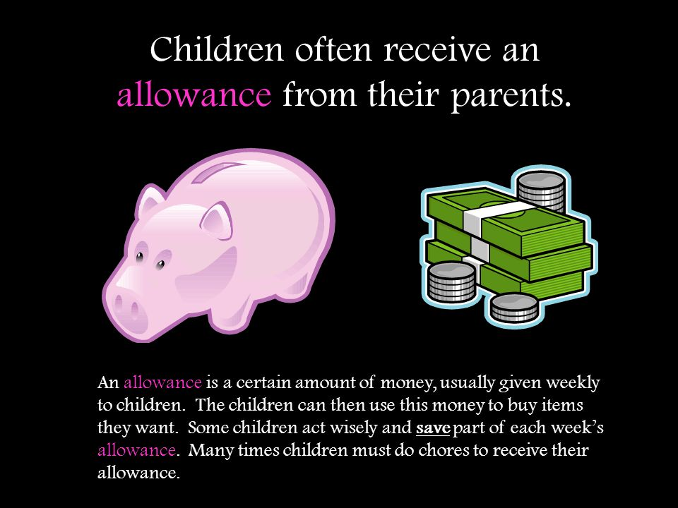 Children often receive an allowance from their parents. An allowance is a certain amount of money, usually given weekly to children. The children can