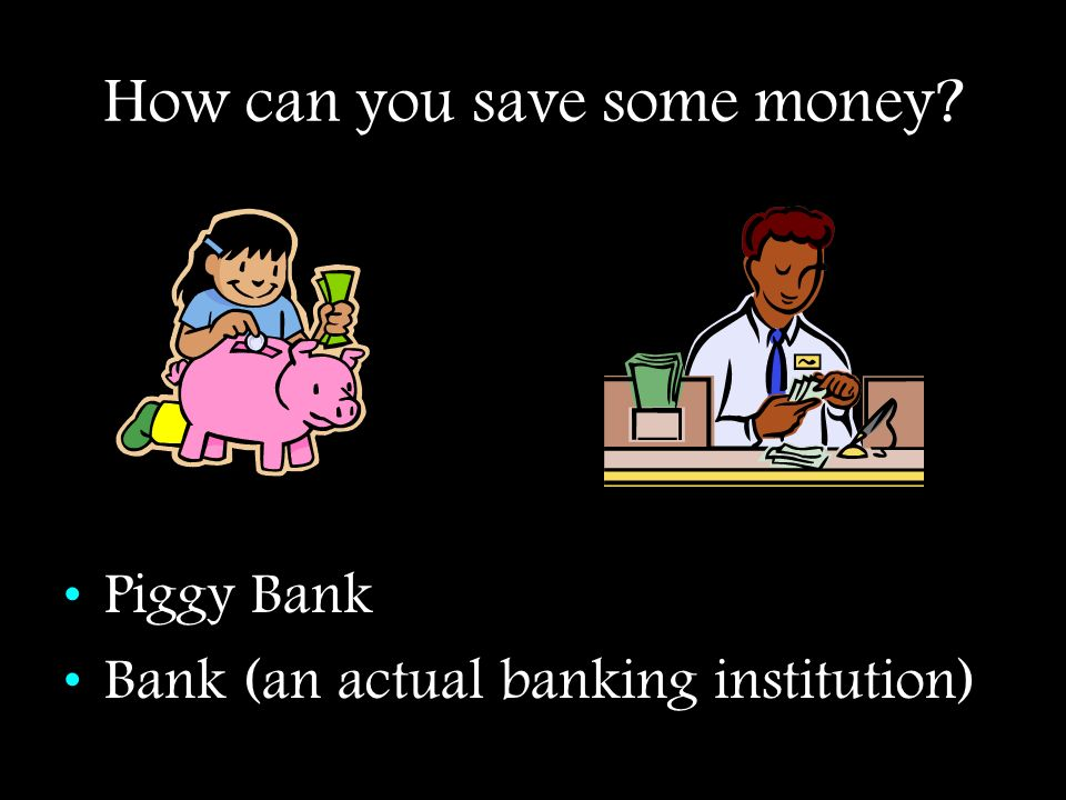 How can you save some money? Piggy Bank Bank (an actual banking institution)