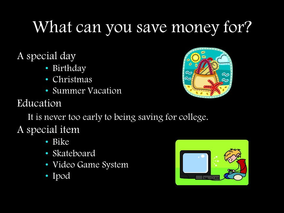 What can you save money for? A special day Birthday Christmas Summer Vacation Education It is never too early to being saving for college. A special i