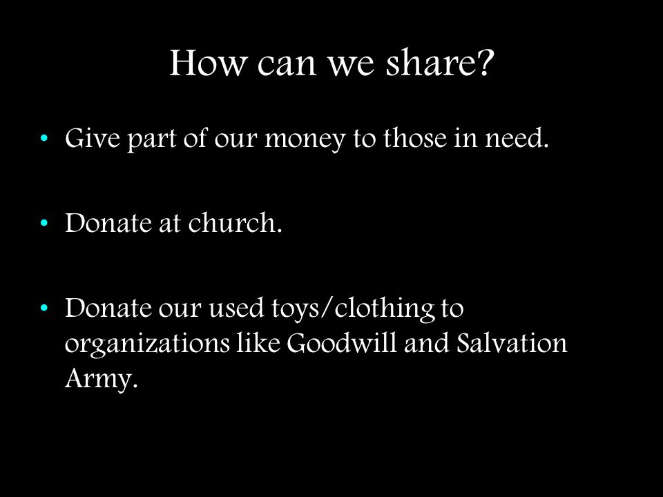 How can we share? Give part of our money to those in need. Donate at church. Donate our used toys/clothing to organizations like Goodwill and Salvatio