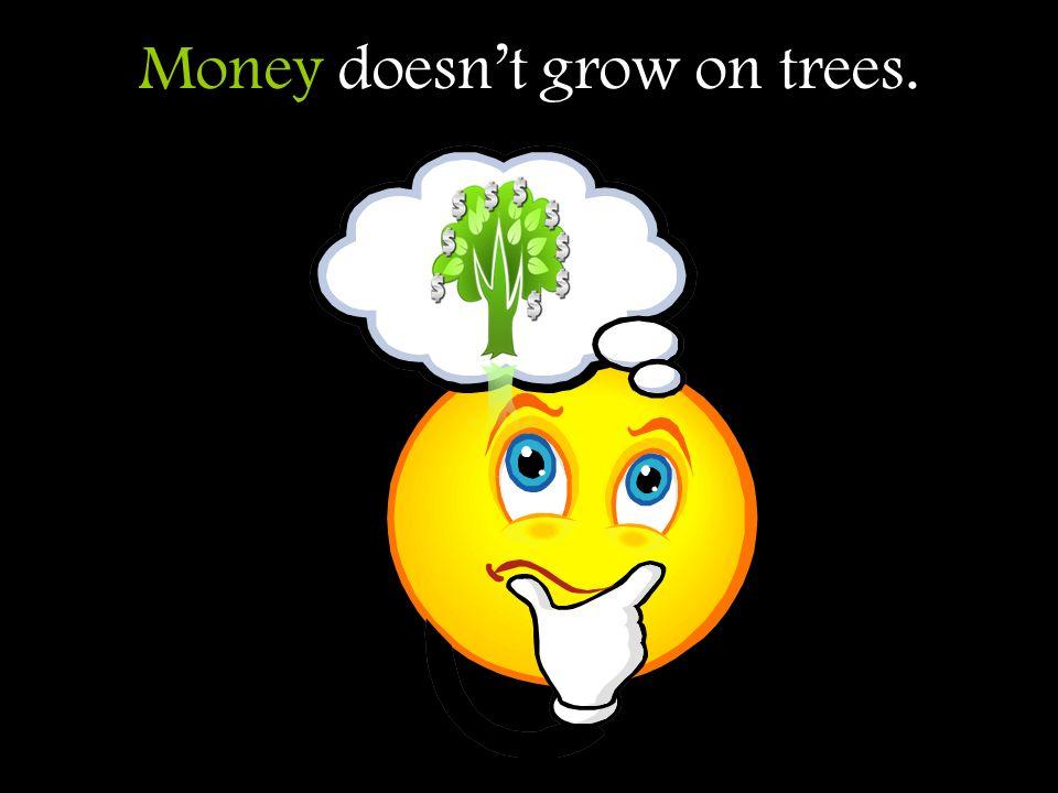 Money doesnt grow on trees.
