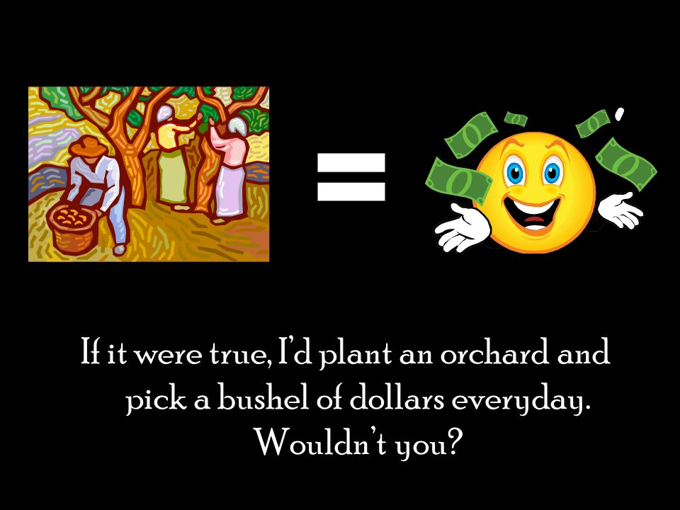 If it were true, Id plant an orchard and pick a bushel of dollars everyday. Wouldnt you?