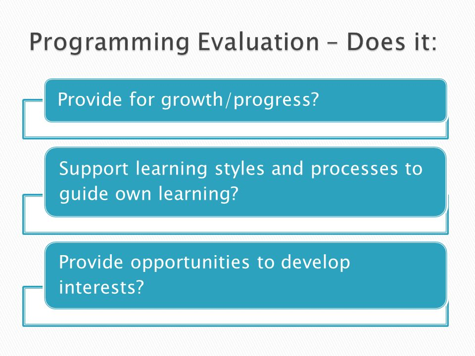 Provide for growth/progress? Support learning styles and processes to guide own learning? Provide opportunities to develop interests?