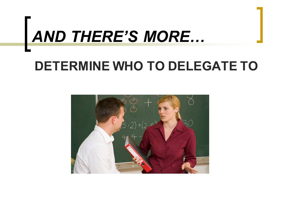 AND THERES MORE… DETERMINE WHO TO DELEGATE TO