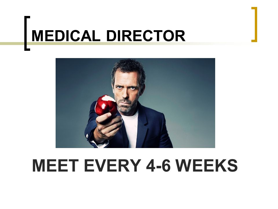 MEDICAL DIRECTOR MEET EVERY 4-6 WEEKS