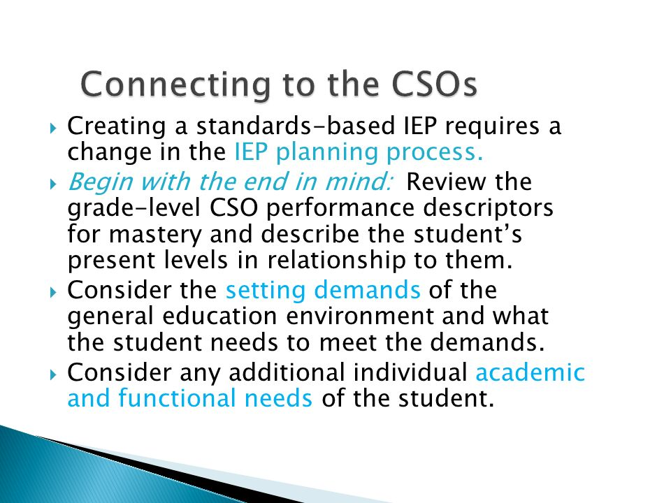 Creating a standards-based IEP requires a change in the IEP planning process. Begin with the end in mind: Review the grade-level CSO performance descr