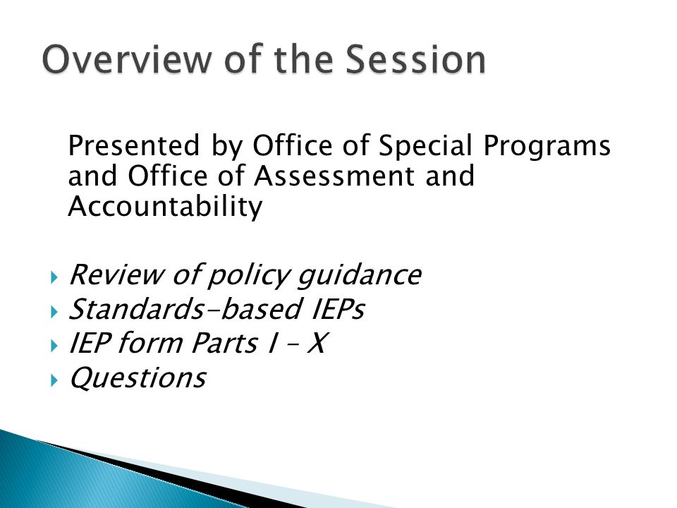 Presented by Office of Special Programs and Office of Assessment and Accountability Review of policy guidance Standards-based IEPs IEP form Parts I –