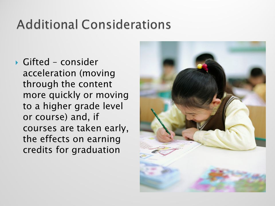Gifted – consider acceleration (moving through the content more quickly or moving to a higher grade level or course) and, if courses are taken early,