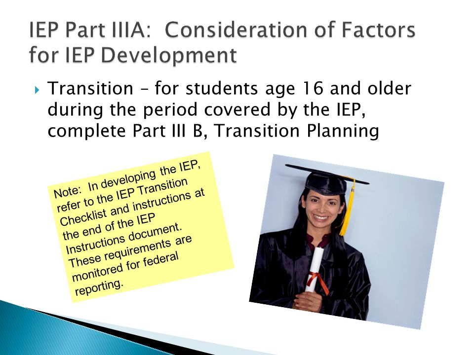Transition – for students age 16 and older during the period covered by the IEP, complete Part III B, Transition Planning Note: In developing the IEP,