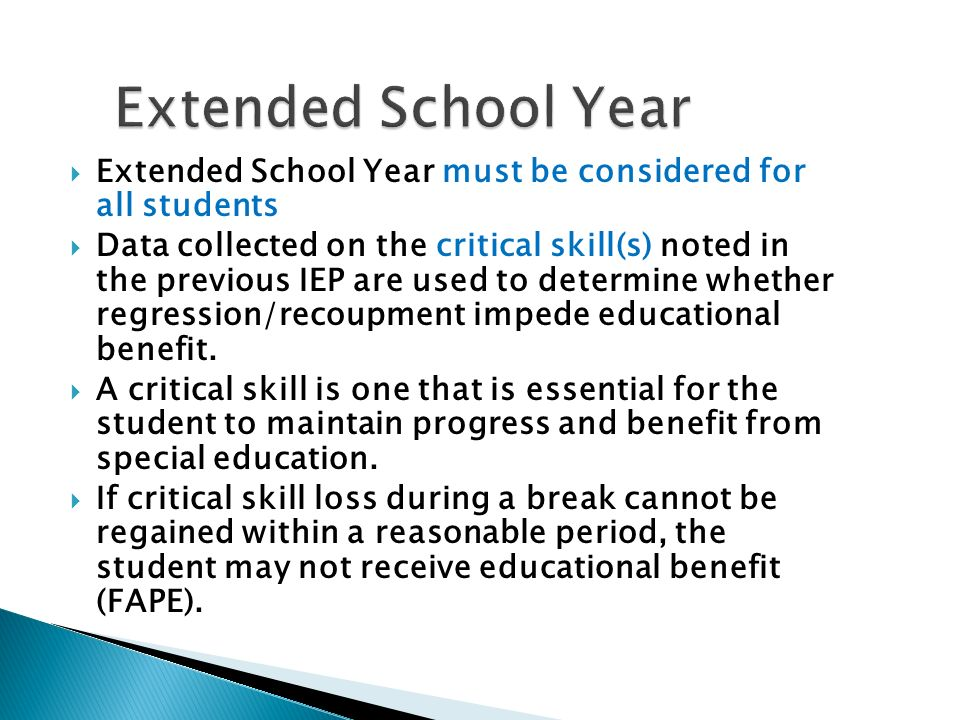 Extended School Year must be considered for all students Data collected on the critical skill(s) noted in the previous IEP are used to determine wheth