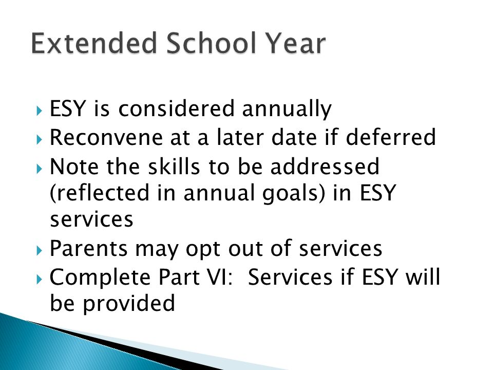 ESY is considered annually Reconvene at a later date if deferred Note the skills to be addressed (reflected in annual goals) in ESY services Parents m