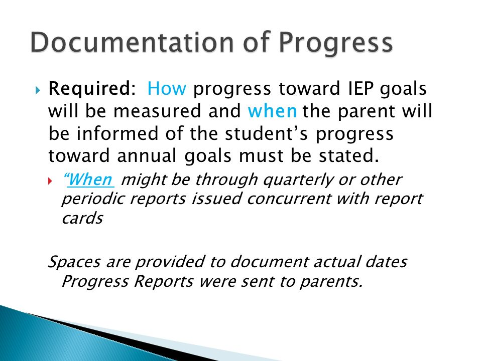 Required: How progress toward IEP goals will be measured and when the parent will be informed of the students progress toward annual goals must be sta