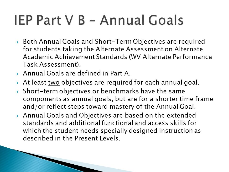 Both Annual Goals and Short-Term Objectives are required for students taking the Alternate Assessment on Alternate Academic Achievement Standards (WV