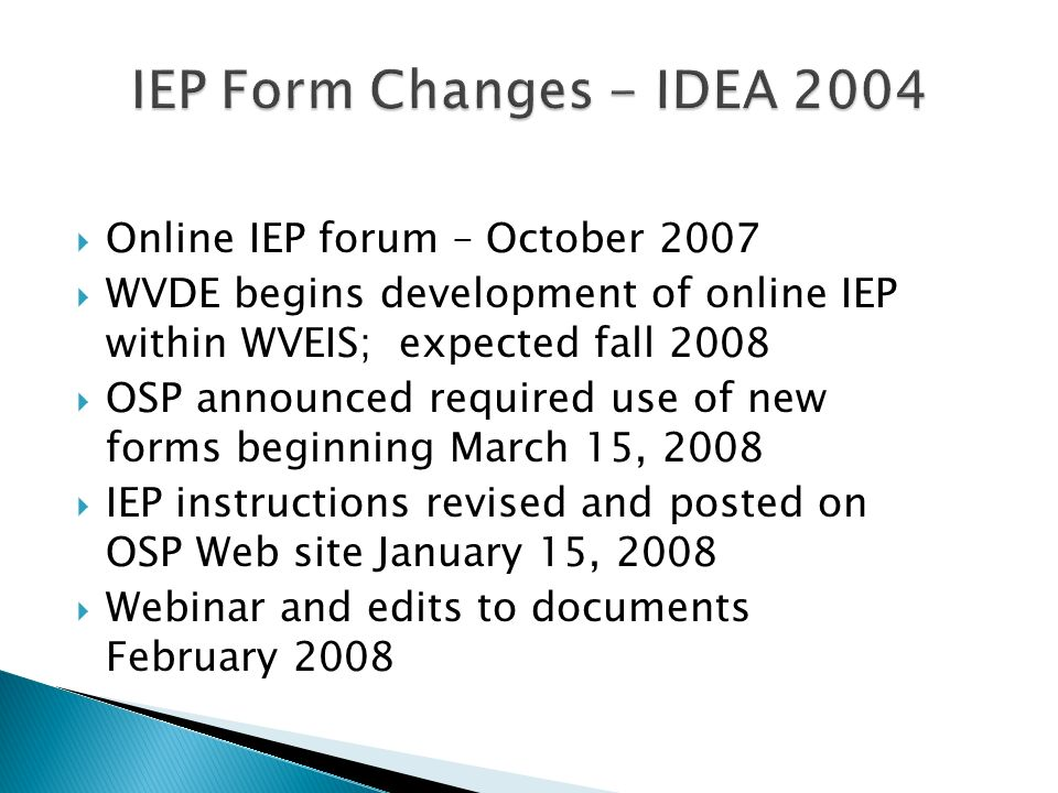 Online IEP forum – October 2007 WVDE begins development of online IEP within WVEIS; expected fall 2008 OSP announced required use of new forms beginni