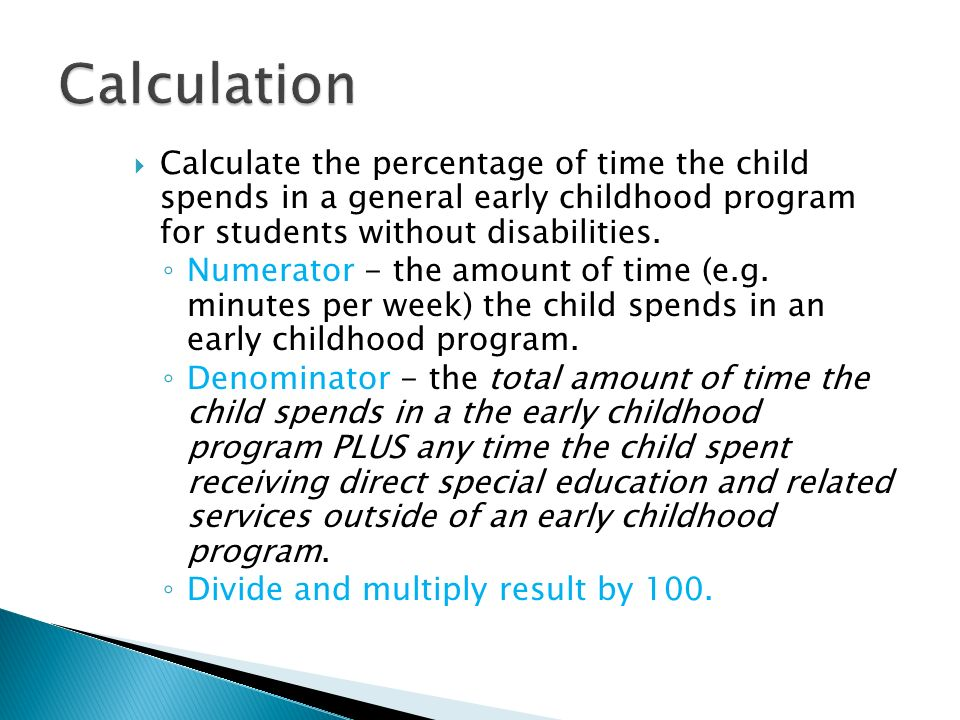 Calculate the percentage of time the child spends in a general early childhood program for students without disabilities. Numerator - the amount of ti