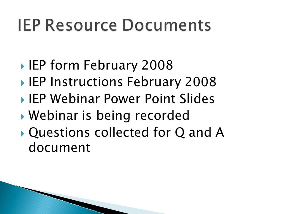 IEP form February 2008 IEP Instructions February 2008 IEP Webinar Power Point Slides Webinar is being recorded Questions collected for Q and A documen