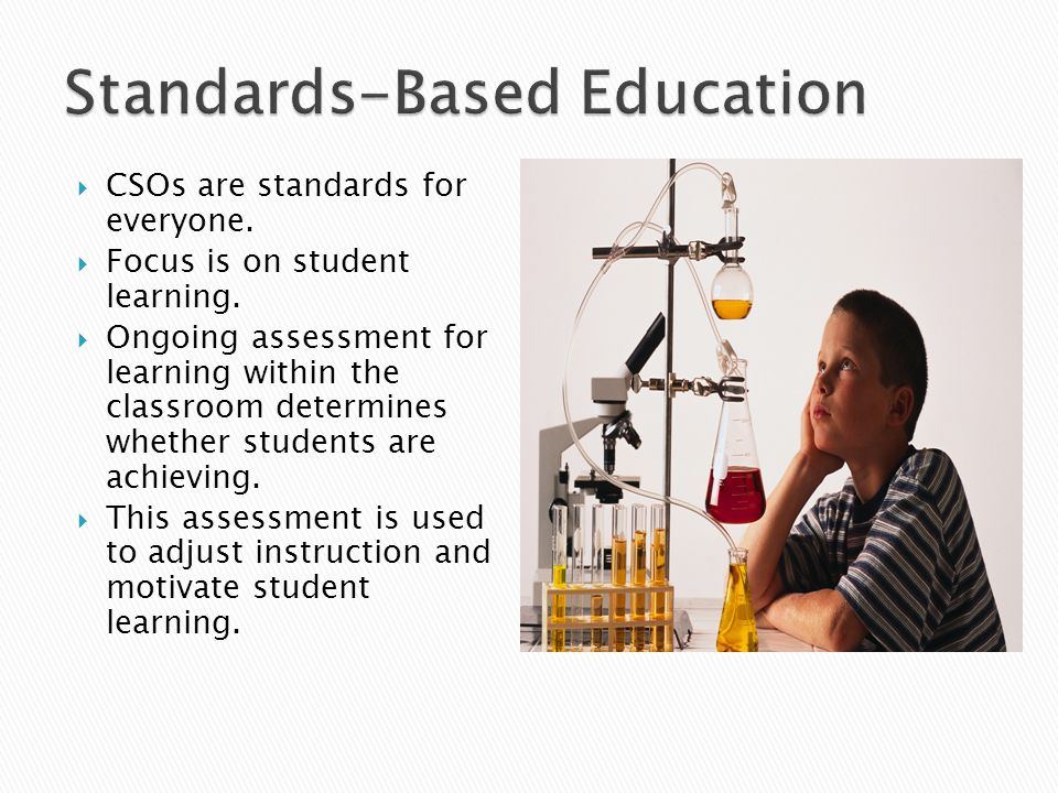 CSOs are standards for everyone. Focus is on student learning. Ongoing assessment for learning within the classroom determines whether students are ac