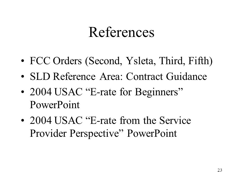 23 References FCC Orders (Second, Ysleta, Third, Fifth) SLD Reference Area: Contract Guidance 2004 USAC E-rate for Beginners PowerPoint 2004 USAC E-rate from the Service Provider Perspective PowerPoint