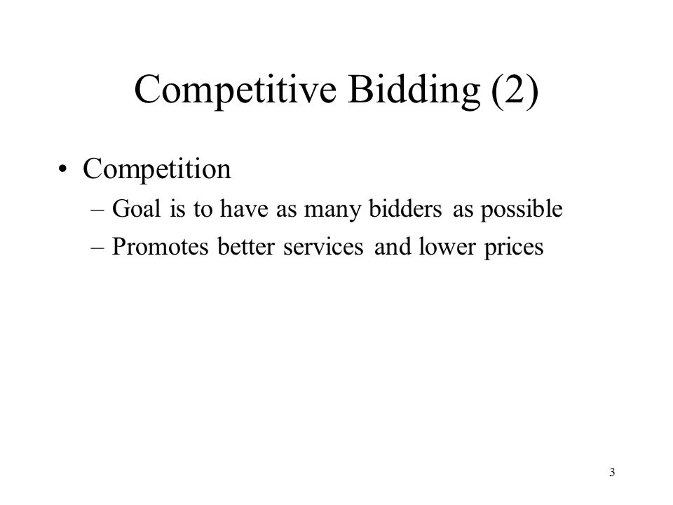 3 Competitive Bidding (2) Competition –Goal is to have as many bidders as possible –Promotes better services and lower prices