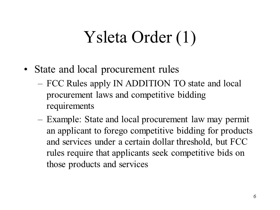 6 Ysleta Order (1) State and local procurement rules –FCC Rules apply IN ADDITION TO state and local procurement laws and competitive bidding requirements –Example: State and local procurement law may permit an applicant to forego competitive bidding for products and services under a certain dollar threshold, but FCC rules require that applicants seek competitive bids on those products and services