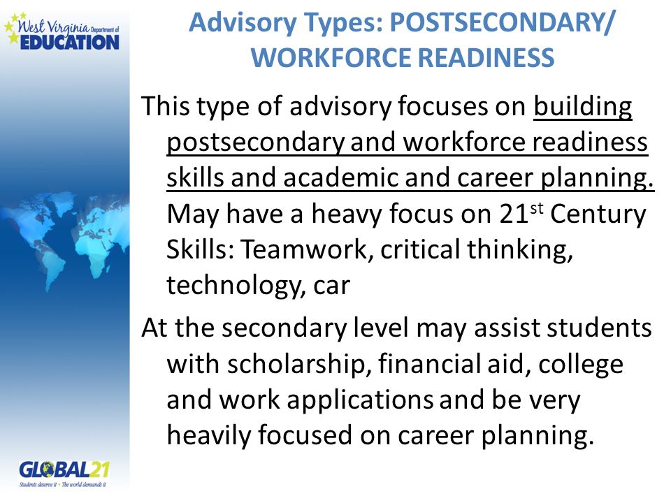 Advisory Types: POSTSECONDARY/ WORKFORCE READINESS This type of advisory focuses on building postsecondary and workforce readiness skills and academic and career planning.