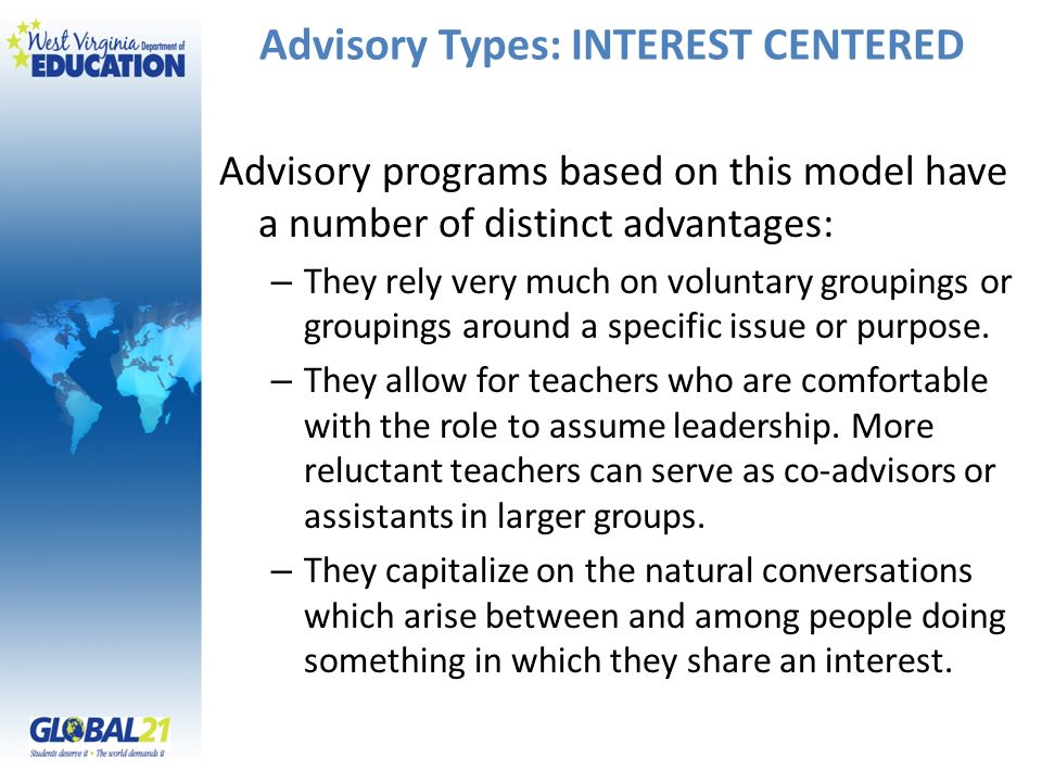 Advisory Types: INTEREST CENTERED Advisory programs based on this model have a number of distinct advantages: – They rely very much on voluntary groupings or groupings around a specific issue or purpose.