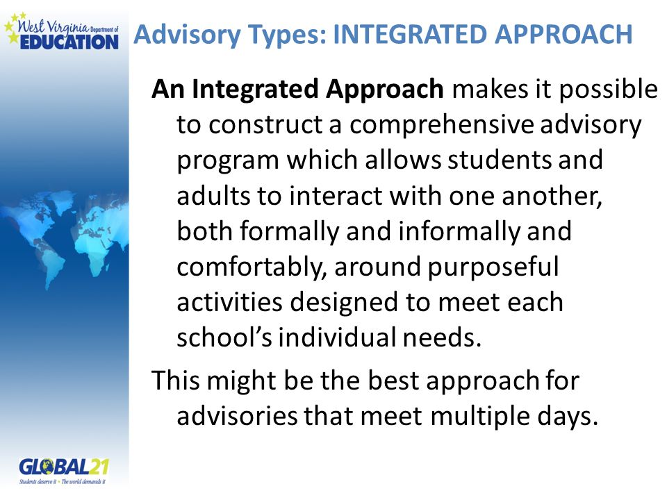 Advisory Types: INTEGRATED APPROACH An Integrated Approach makes it possible to construct a comprehensive advisory program which allows students and adults to interact with one another, both formally and informally and comfortably, around purposeful activities designed to meet each schools individual needs.