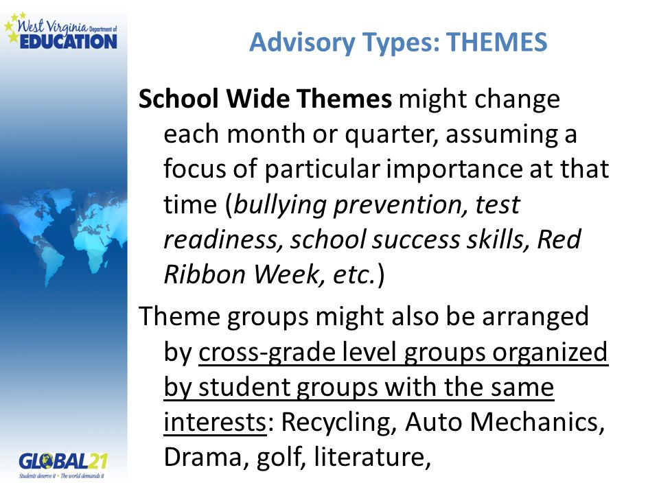 Advisory Types: THEMES School Wide Themes might change each month or quarter, assuming a focus of particular importance at that time (bullying prevention, test readiness, school success skills, Red Ribbon Week, etc.) Theme groups might also be arranged by cross-grade level groups organized by student groups with the same interests: Recycling, Auto Mechanics, Drama, golf, literature,