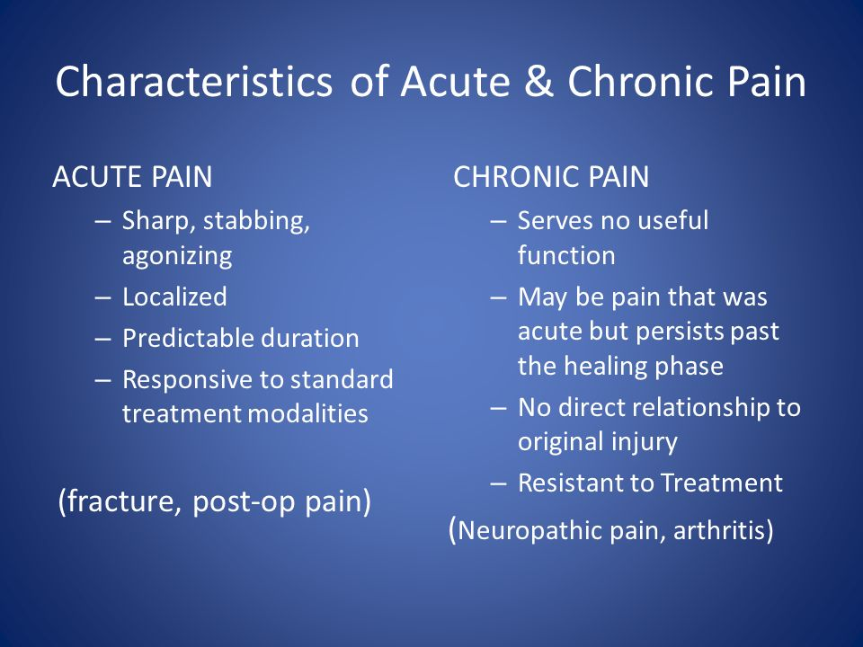 Characteristics of Acute & Chronic Pain ACUTE PAIN – Sharp, stabbing, agonizing – Localized – Predictable duration – Responsive to standard treatment