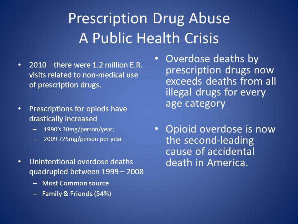 Prescription Drug Abuse A Public Health Crisis 2010 – there were 1.2 million E.R. visits related to non-medical use of prescription drugs. Prescriptio