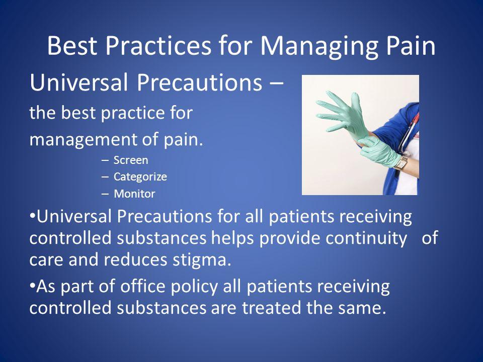 Best Practices for Managing Pain Universal Precautions – the best practice for management of pain. – Screen – Categorize – Monitor Universal Precautio