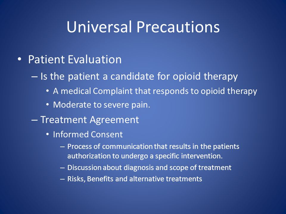 Universal Precautions Patient Evaluation – Is the patient a candidate for opioid therapy A medical Complaint that responds to opioid therapy Moderate