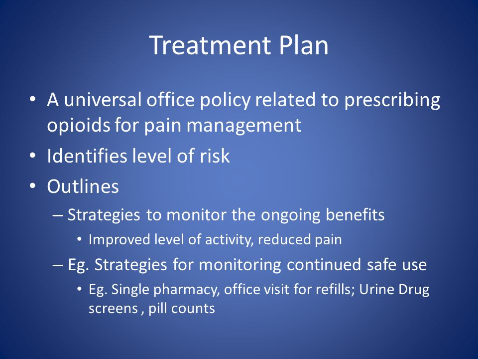 Treatment Plan A universal office policy related to prescribing opioids for pain management Identifies level of risk Outlines – Strategies to monitor