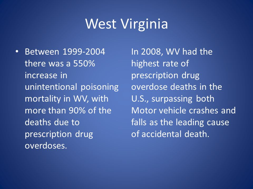 West Virginia Between 1999-2004 there was a 550% increase in unintentional poisoning mortality in WV, with more than 90% of the deaths due to prescrip