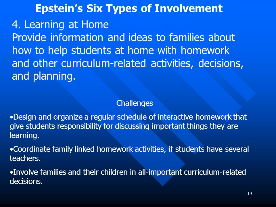 13 Epsteins Six Types of Involvement 4. Learning at Home Provide information and ideas to families about how to help students at home with homework an