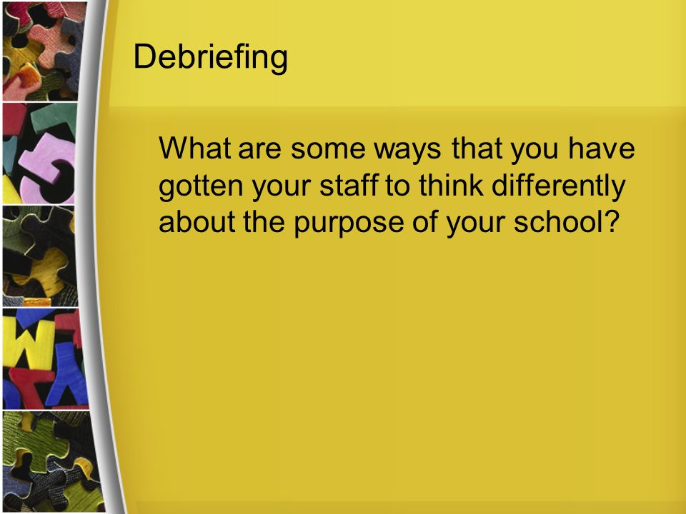Debriefing What are some ways that you have gotten your staff to think differently about the purpose of your school?