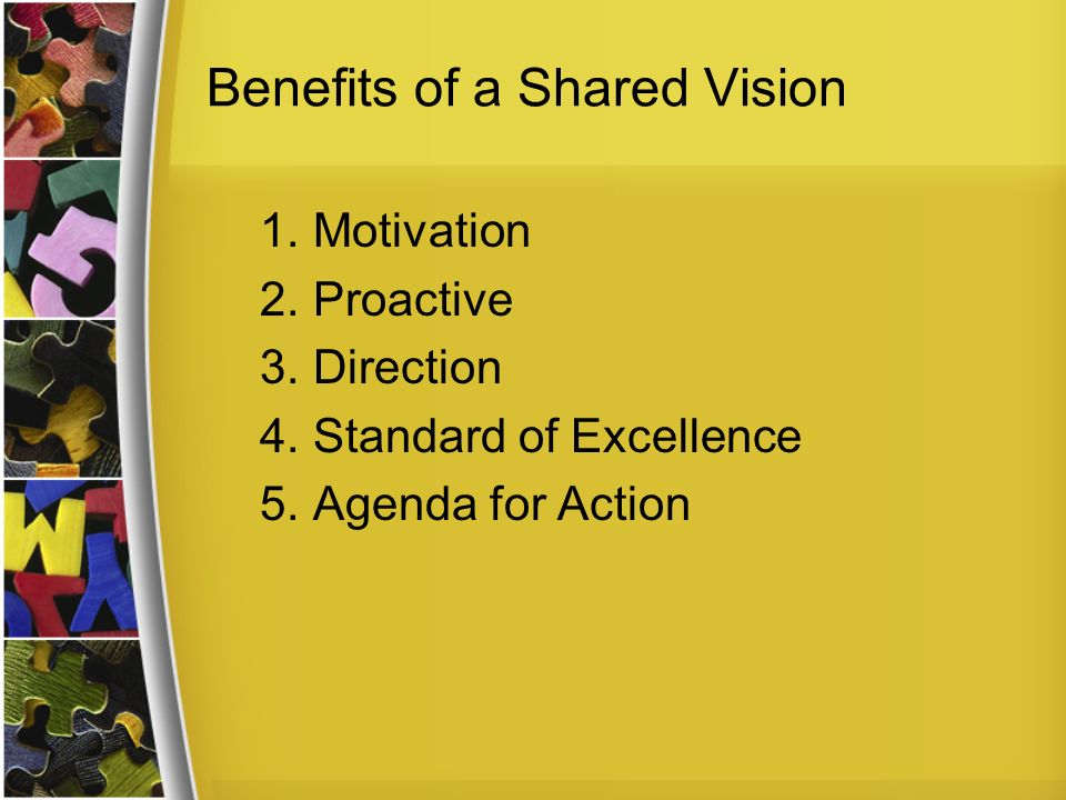 Benefits of a Shared Vision 1.Motivation 2.Proactive 3.Direction 4.Standard of Excellence 5.Agenda for Action