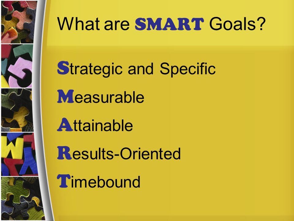 What are SMART Goals? S trategic and Specific M easurable A ttainable R esults-Oriented T imebound