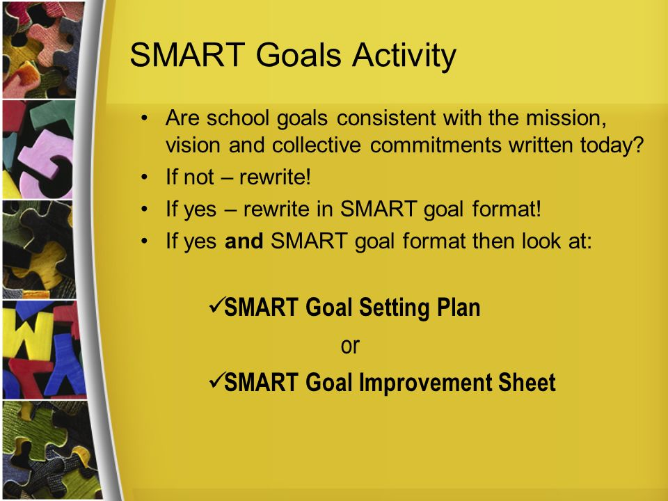 SMART Goals Activity Are school goals consistent with the mission, vision and collective commitments written today? If not – rewrite! If yes – rewrite