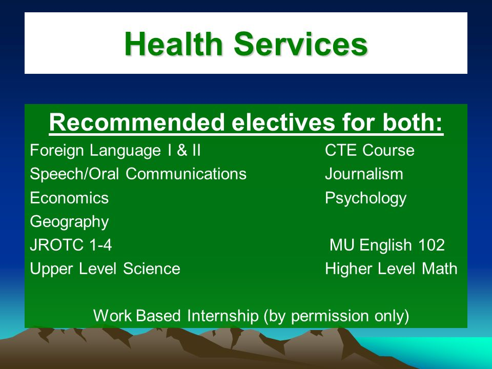 Health Services Recommended electives for both: Foreign Language I & IICTE Course Speech/Oral CommunicationsJournalism Economics Psychology Geography JROTC 1-4 MU English 102 Upper Level ScienceHigher Level Math Work Based Internship (by permission only)