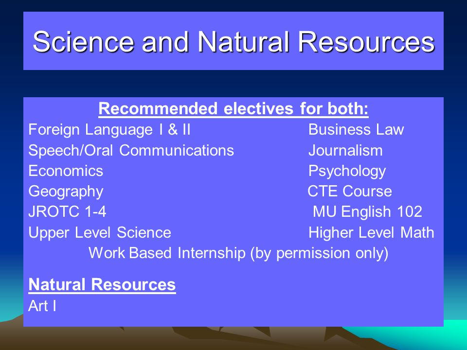 Science and Natural Resources Recommended electives for both: Foreign Language I & IIBusiness Law Speech/Oral CommunicationsJournalism Economics Psych
