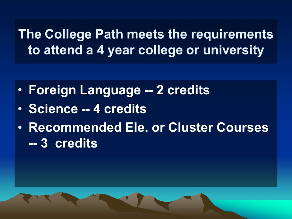 The College Path meets the requirements to attend a 4 year college or university Foreign Language -- 2 credits Science -- 4 credits Recommended Ele. o